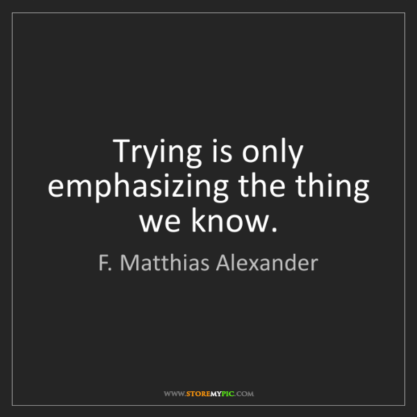 F. Matthias Alexander: Trying is only emphasizing the thing we know.