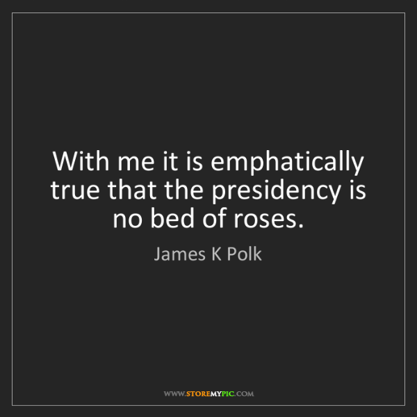 James K Polk: With me it is emphatically true that the presidency is...