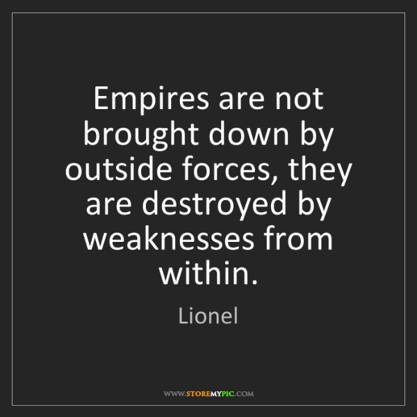 Lionel: Empires are not brought down by outside forces, they...