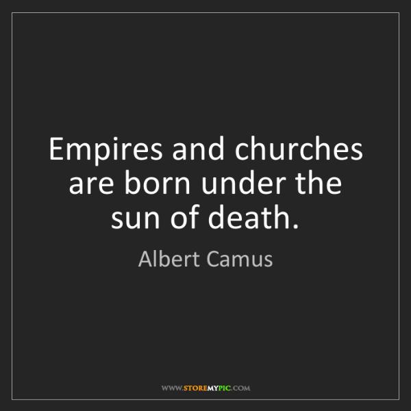 Albert Camus: Empires and churches are born under the sun of death.