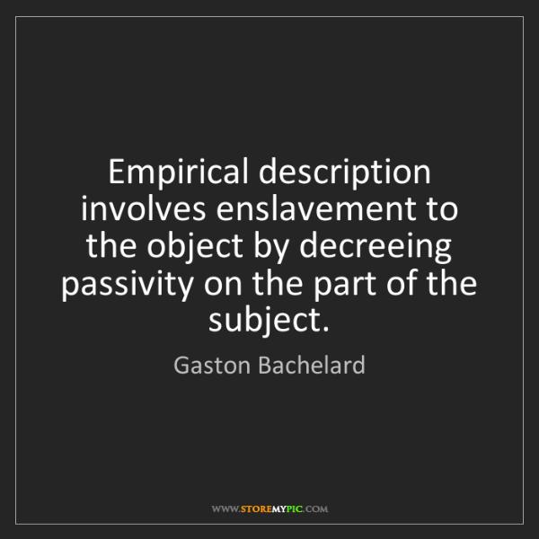 Gaston Bachelard: Empirical description involves enslavement to the object...