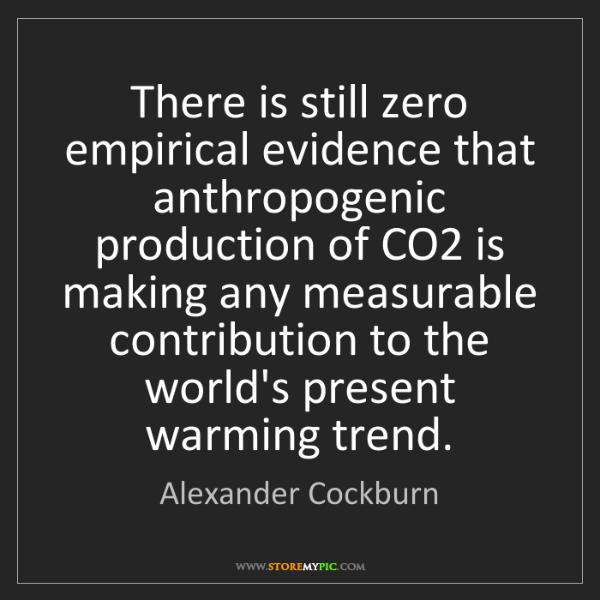 Alexander Cockburn: There is still zero empirical evidence that anthropogenic...