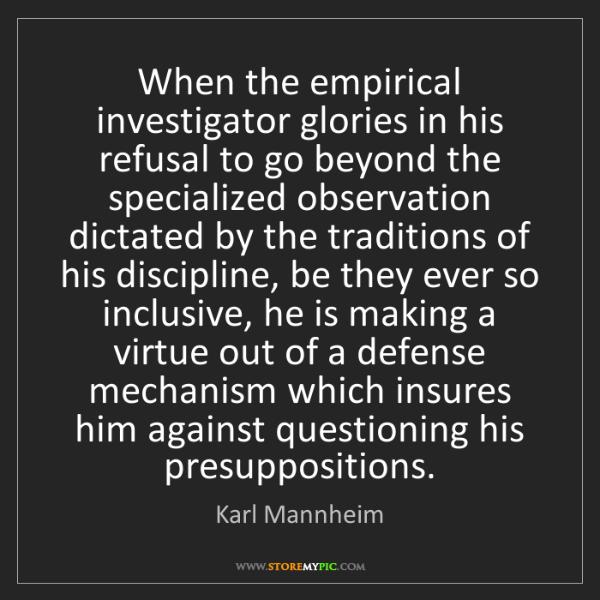 Karl Mannheim: When the empirical investigator glories in his refusal...