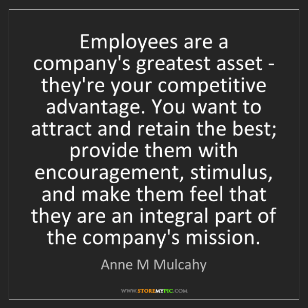 Anne M Mulcahy: Employees are a company's greatest asset - they're your...