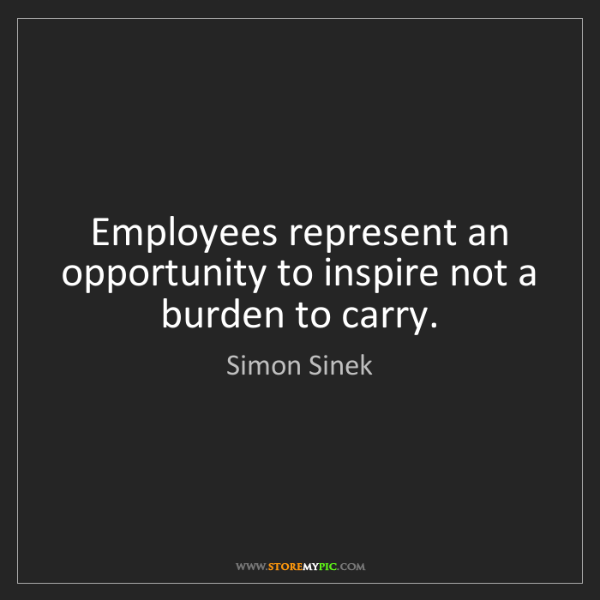 Simon Sinek: Employees represent an opportunity to inspire not a burden...