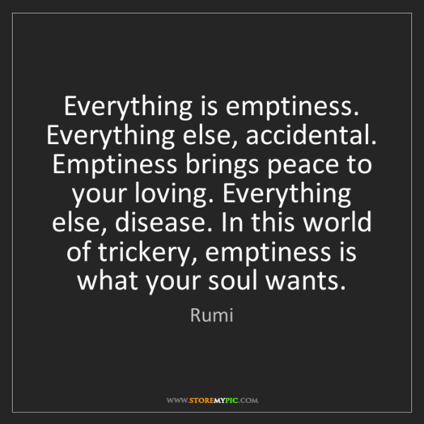 Rumi: Everything is emptiness. Everything else, accidental....