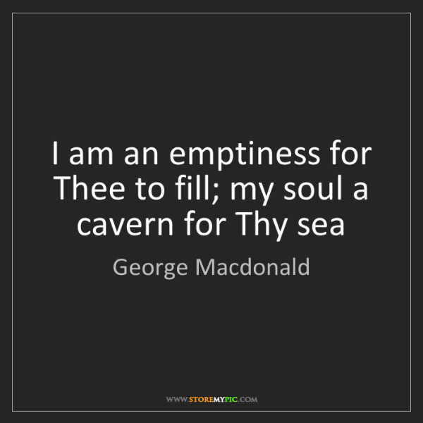 George Macdonald: I am an emptiness for Thee to fill; my soul a cavern...