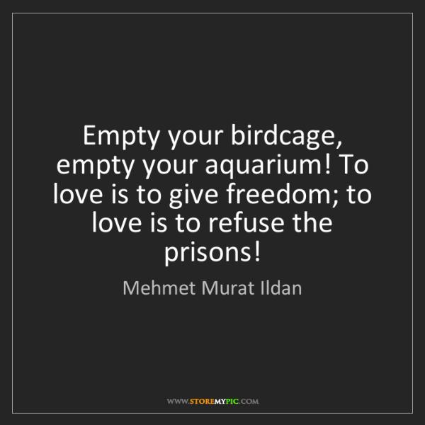 Mehmet Murat Ildan: Empty your birdcage, empty your aquarium! To love is...