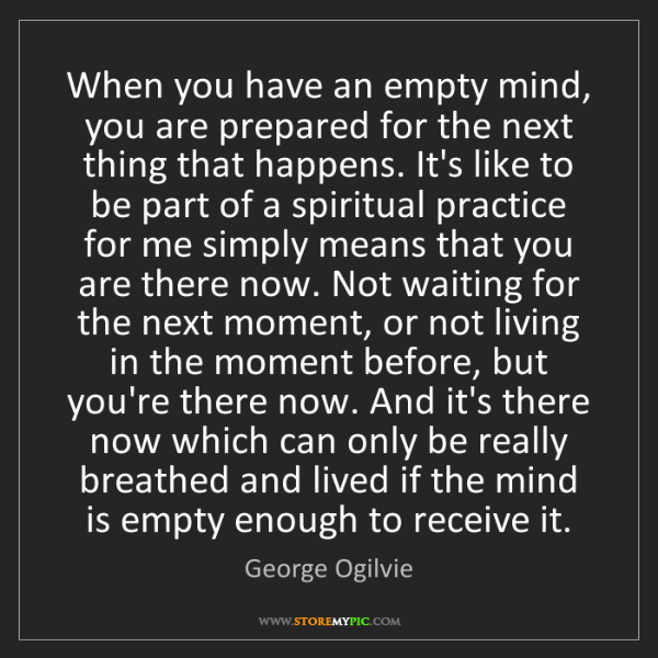 George Ogilvie: When you have an empty mind, you are prepared for the...