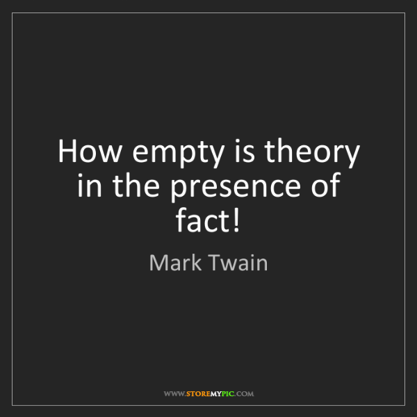 Mark Twain: How empty is theory in the presence of fact!
