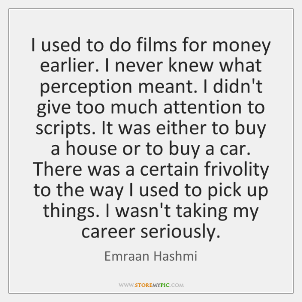 I used to do films for money earlier. I never knew what ...