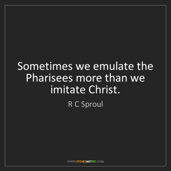 R C Sproul: Sometimes we emulate the Pharisees more than we imitate...