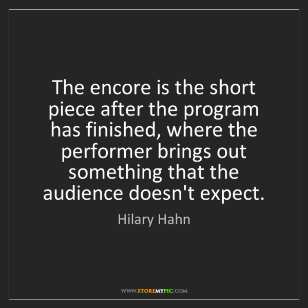 Hilary Hahn: The encore is the short piece after the program has finished,...