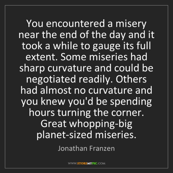 Jonathan Franzen: You encountered a misery near the end of the day and...