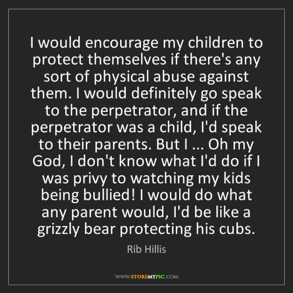 Rib Hillis: I would encourage my children to protect themselves if...