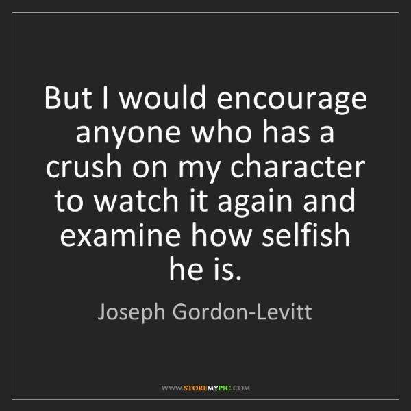 Joseph Gordon-Levitt: But I would encourage anyone who has a crush on my character...
