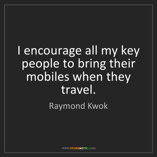 Raymond Kwok: I encourage all my key people to bring their mobiles...