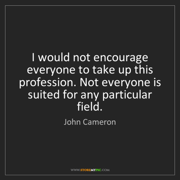 John Cameron: I would not encourage everyone to take up this profession....
