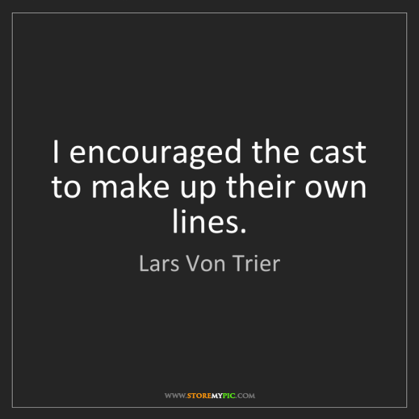 Lars Von Trier: I encouraged the cast to make up their own lines.