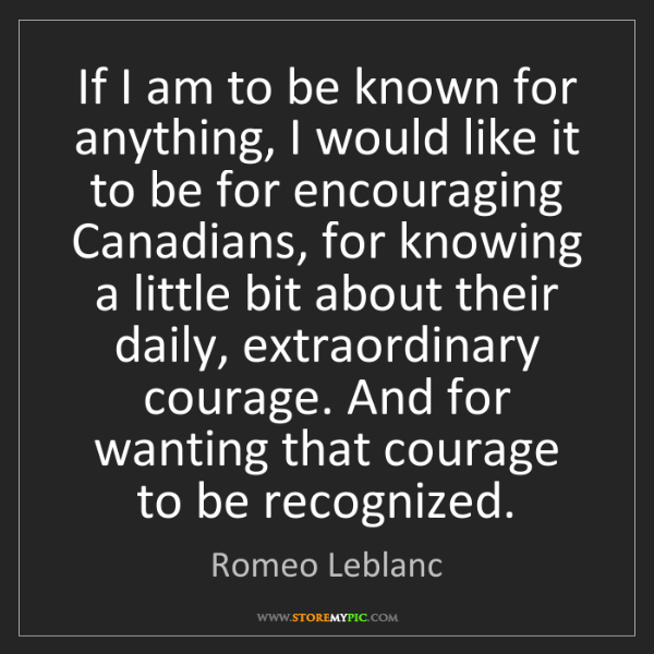 Romeo Leblanc: If I am to be known for anything, I would like it to...