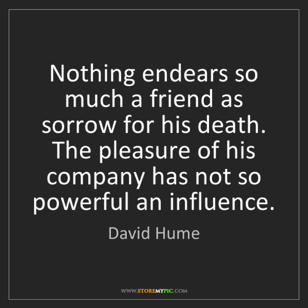 David Hume: Nothing endears so much a friend as sorrow for his death....