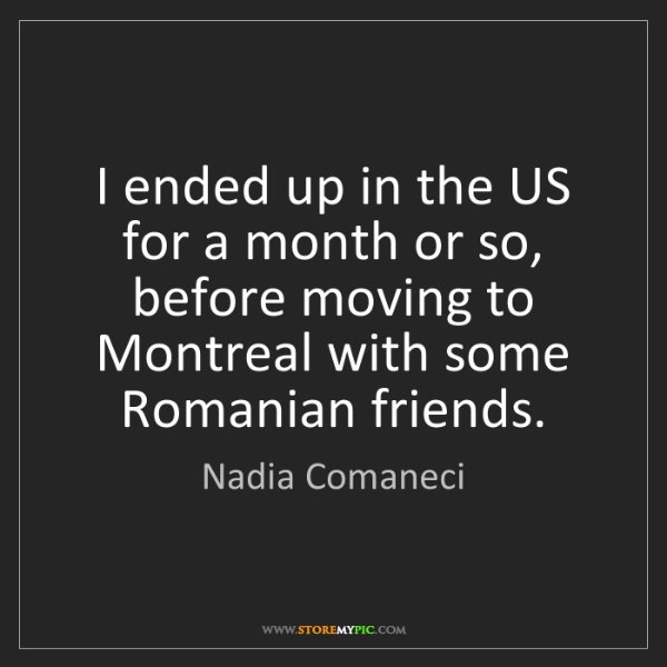 Nadia Comaneci: I ended up in the US for a month or so, before moving...