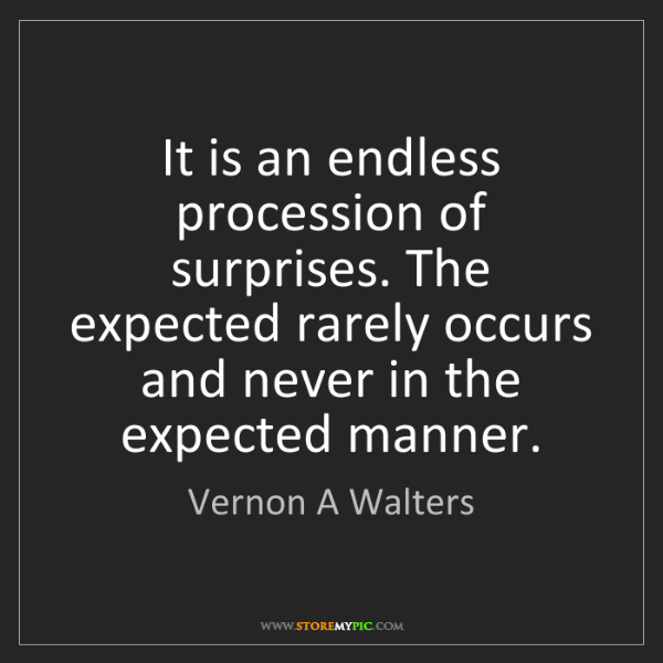 Vernon A Walters: It is an endless procession of surprises. The expected...