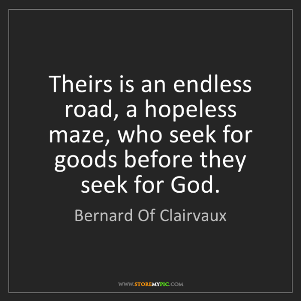 Bernard Of Clairvaux: Theirs is an endless road, a hopeless maze, who seek...