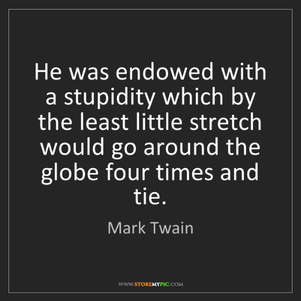 Mark Twain: He was endowed with a stupidity which by the least little...