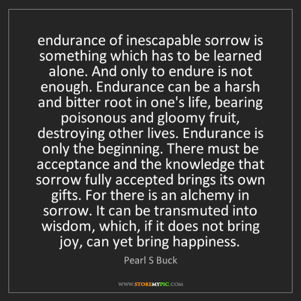 Pearl S Buck: endurance of inescapable sorrow is something which has...