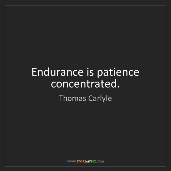 Thomas Carlyle: Endurance is patience concentrated.