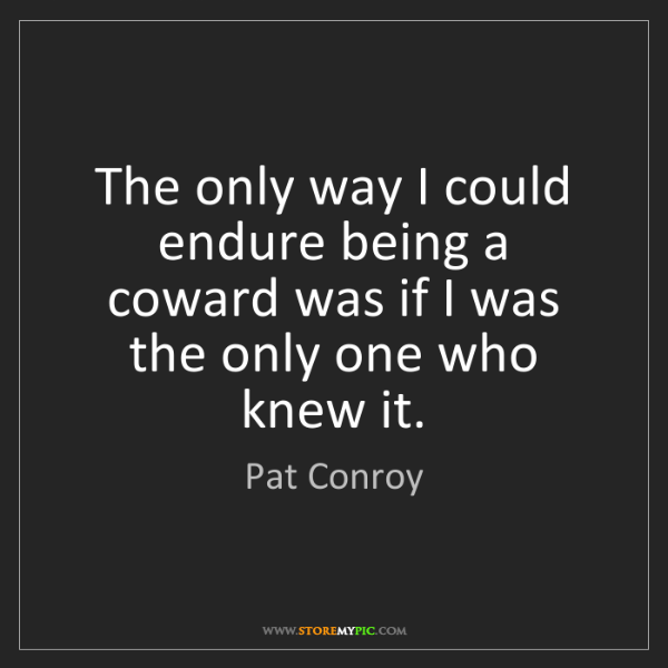 Pat Conroy: The only way I could endure being a coward was if I was...