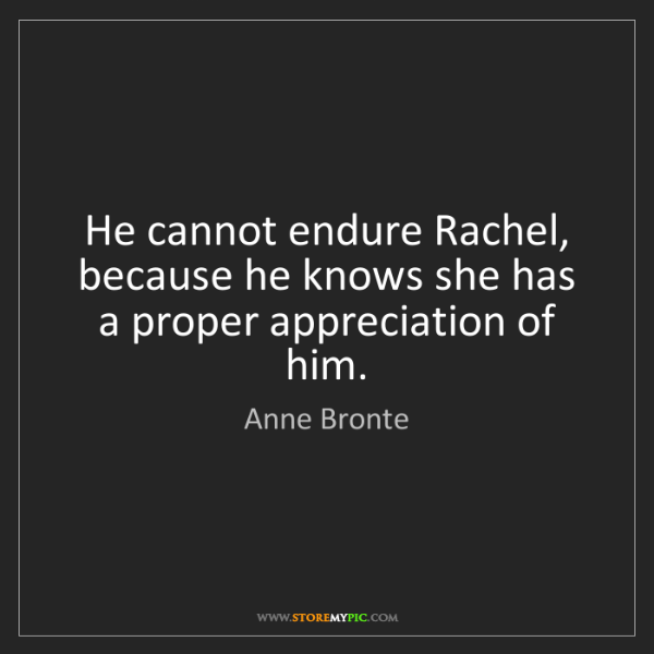 Anne Bronte: He cannot endure Rachel, because he knows she has a proper...