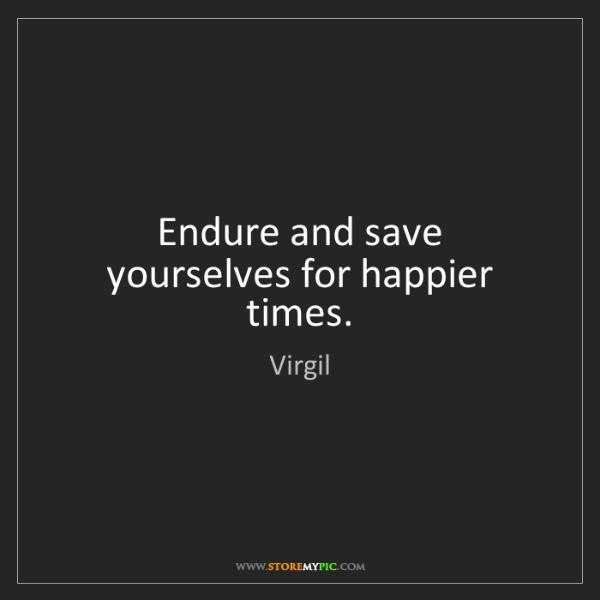 Virgil: Endure and save yourselves for happier times.