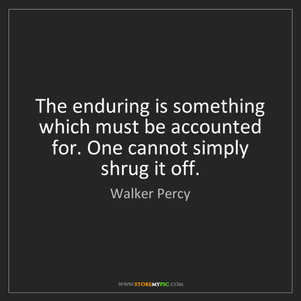 Walker Percy: The enduring is something which must be accounted for....
