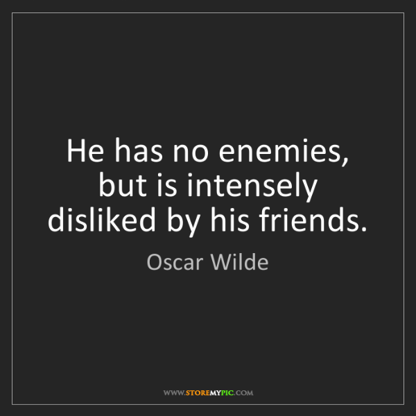 Oscar Wilde: He has no enemies, but is intensely disliked by his friends.
