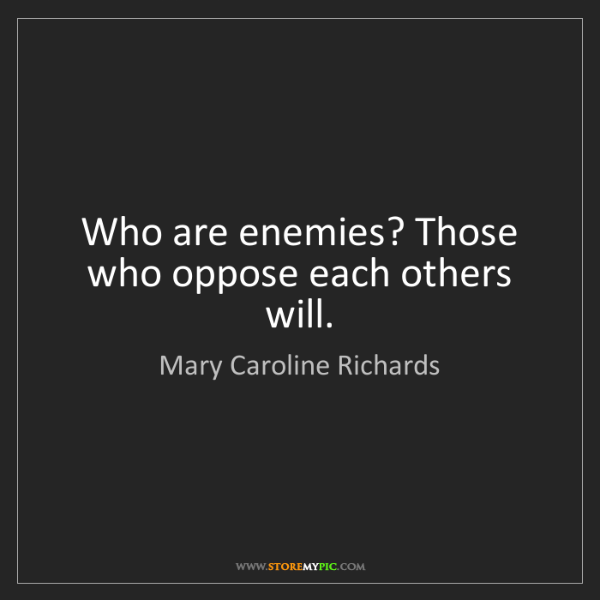 Mary Caroline Richards: Who are enemies? Those who oppose each others will.