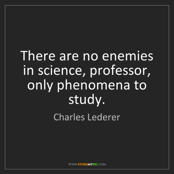 Charles Lederer: There are no enemies in science, professor, only phenomena...