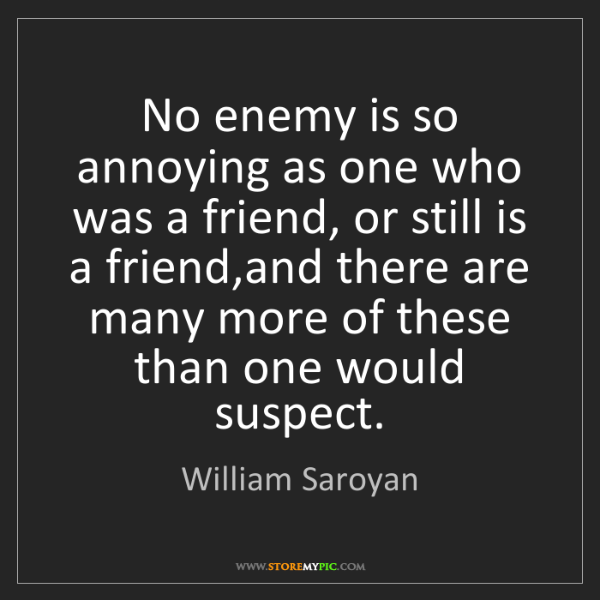 William Saroyan: No enemy is so annoying as one who was a friend, or still...