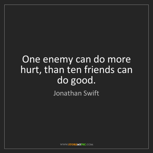 Jonathan Swift: One enemy can do more hurt, than ten friends can do good.