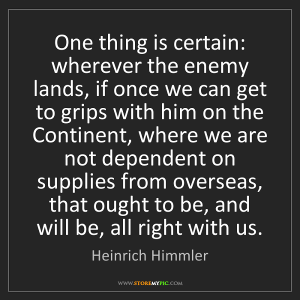 Heinrich Himmler: One thing is certain: wherever the enemy lands, if once...