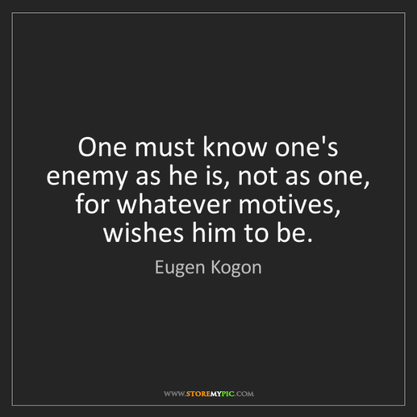 Eugen Kogon: One must know one's enemy as he is, not as one, for whatever...