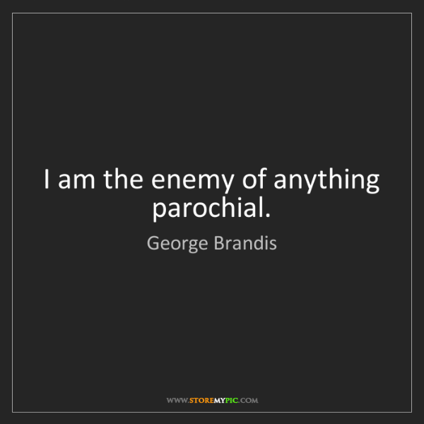 George Brandis: I am the enemy of anything parochial.