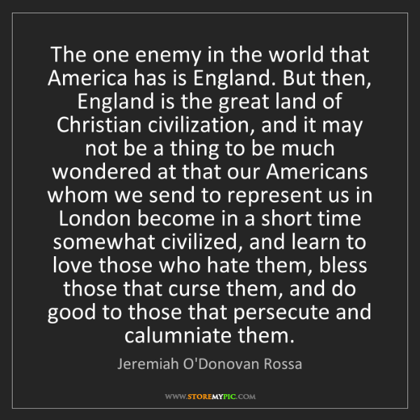Jeremiah O'Donovan Rossa: The one enemy in the world that America has is England....