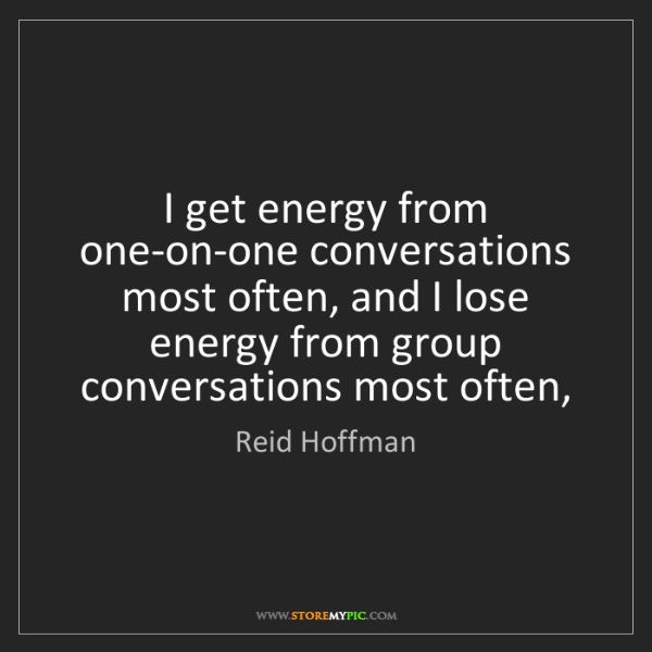Reid Hoffman: I get energy from one-on-one conversations most often,...