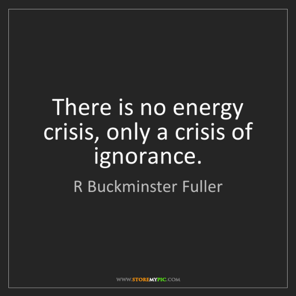 R Buckminster Fuller: There is no energy crisis, only a crisis of ignorance.
