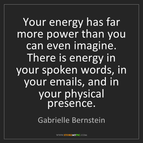 Gabrielle Bernstein: Your energy has far more power than you can even imagine....
