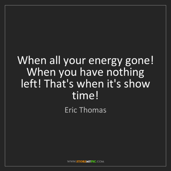 Eric Thomas: When all your energy gone! When you have nothing left!...