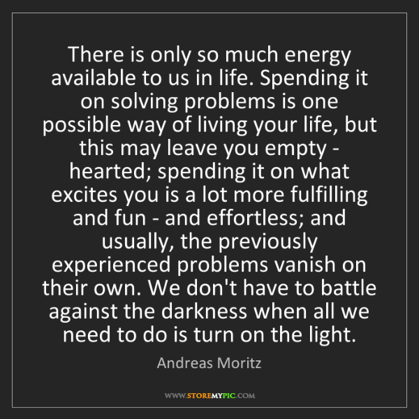 Andreas Moritz: There is only so much energy available to us in life....