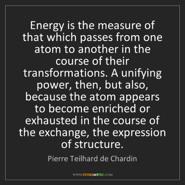 Pierre Teilhard de Chardin: Energy is the measure of that which passes from one atom...